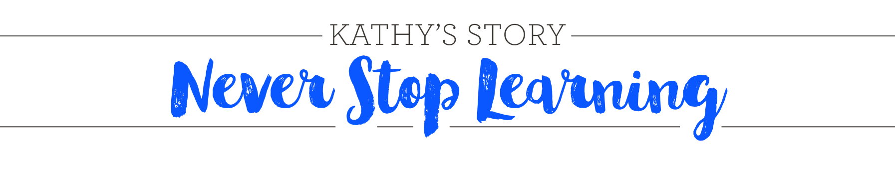Kathy's Story Never Stop Learning